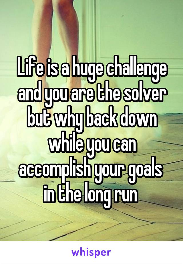 Life is a huge challenge and you are the solver but why back down while you can accomplish your goals  in the long run