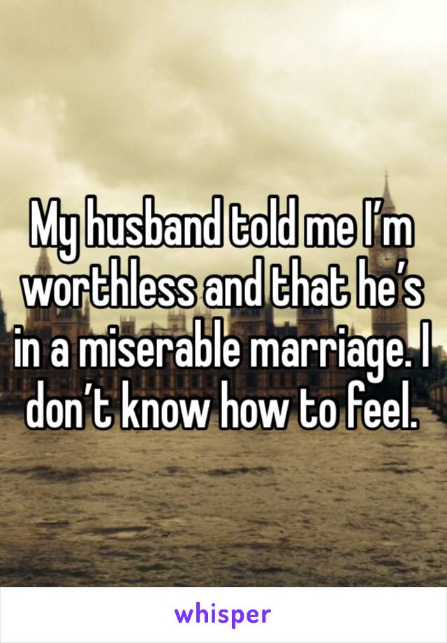 My husband told me I'm worthless and that he's in a miserable marriage. I don't know how to feel.