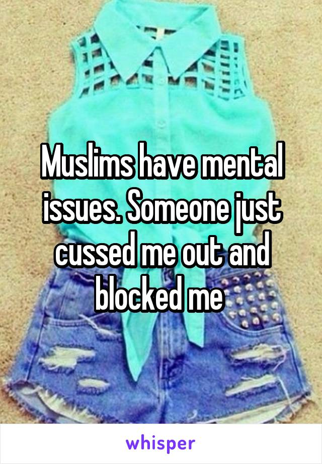 Muslims have mental issues. Someone just cussed me out and blocked me