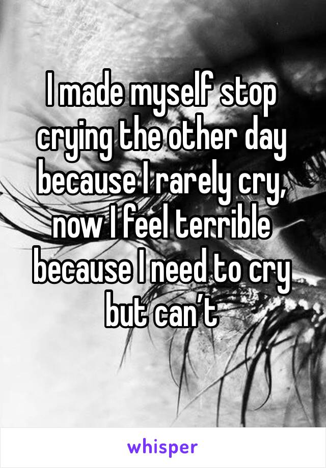 I made myself stop crying the other day because I rarely cry, now I feel terrible because I need to cry but can't