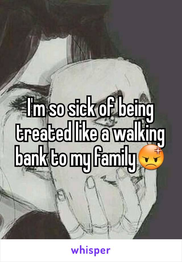 I'm so sick of being treated like a walking bank to my family😡