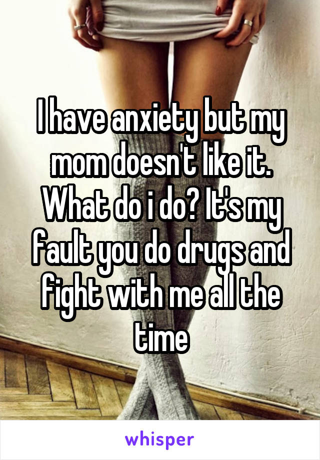 I have anxiety but my mom doesn't like it. What do i do? It's my fault you do drugs and fight with me all the time
