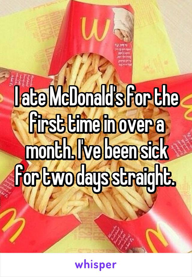 I ate McDonald's for the first time in over a month. I've been sick for two days straight.