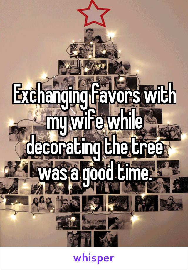 Exchanging favors with my wife while decorating the tree was a good time.