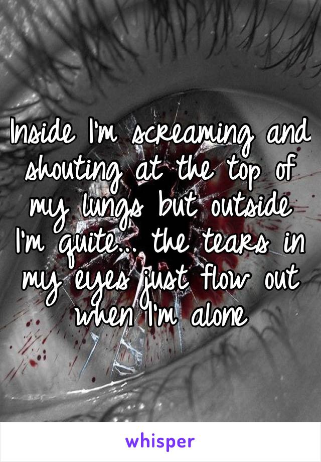Inside I'm screaming and shouting at the top of my lungs but outside I'm quite... the tears in my eyes just flow out when I'm alone