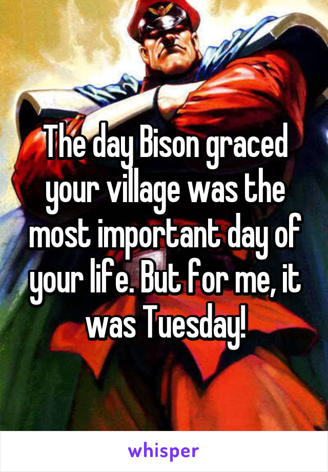 The day Bison graced your village was the most important day of your life. But for me, it was Tuesday!