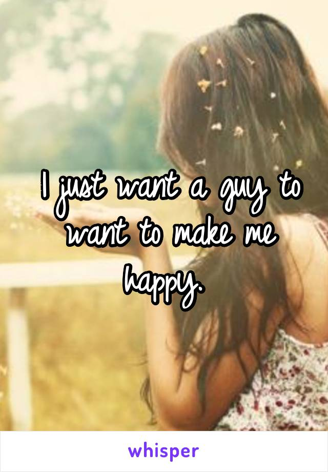 I just want a guy to want to make me happy.