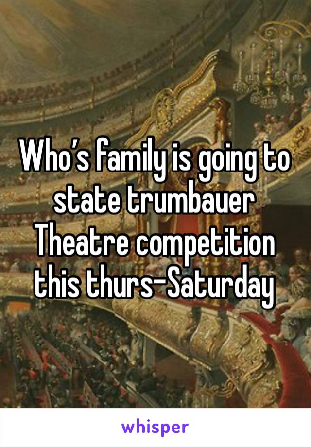 Who's family is going to state trumbauer Theatre competition this thurs-Saturday