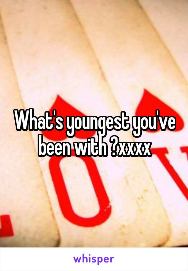 What's youngest you've been with ?xxxx
