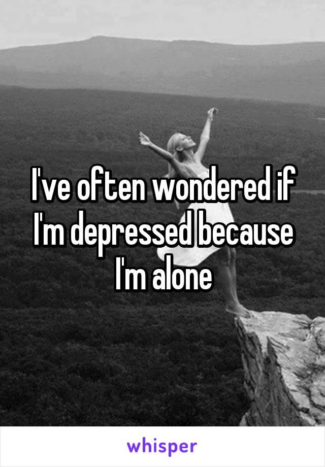 I've often wondered if I'm depressed because I'm alone