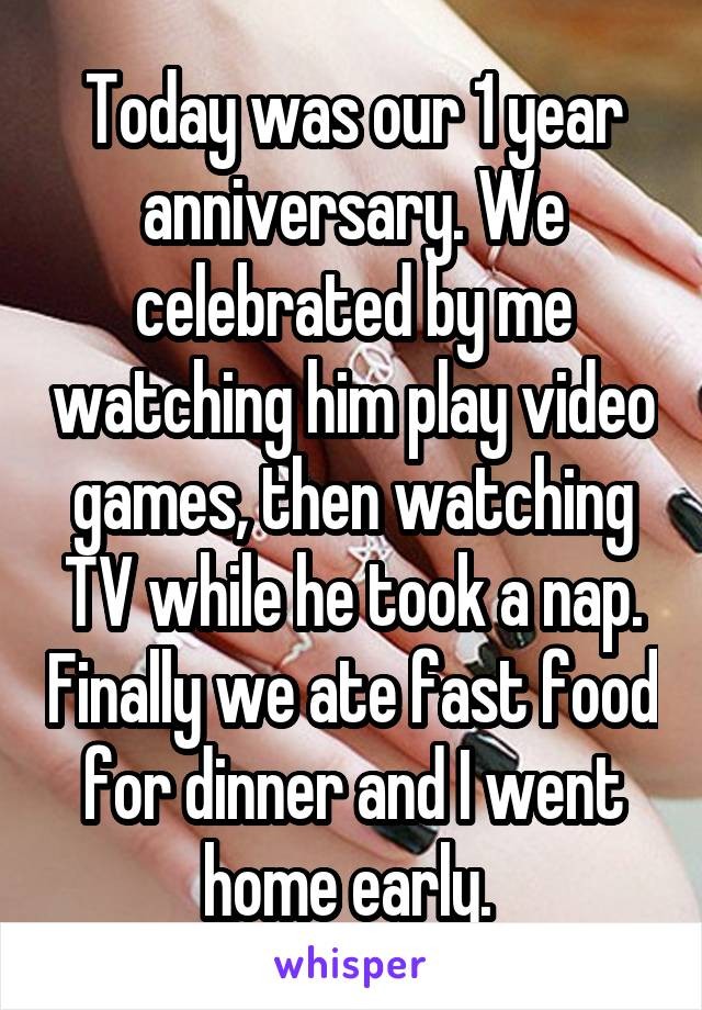 Today was our 1 year anniversary. We celebrated by me watching him play video games, then watching TV while he took a nap. Finally we ate fast food for dinner and I went home early.