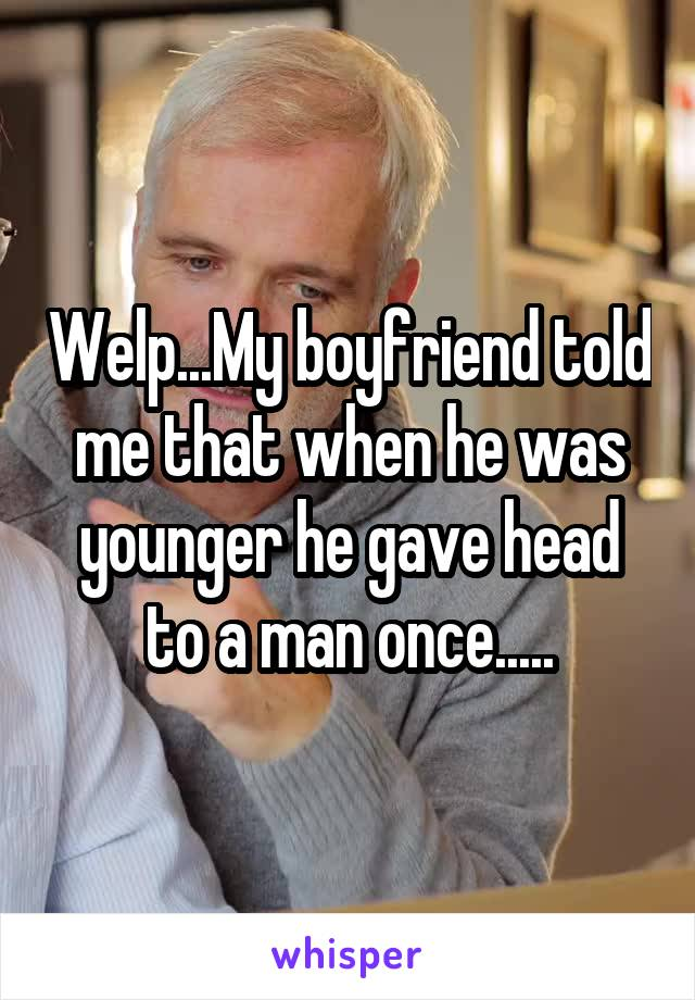 Welp...My boyfriend told me that when he was younger he gave head to a man once.....