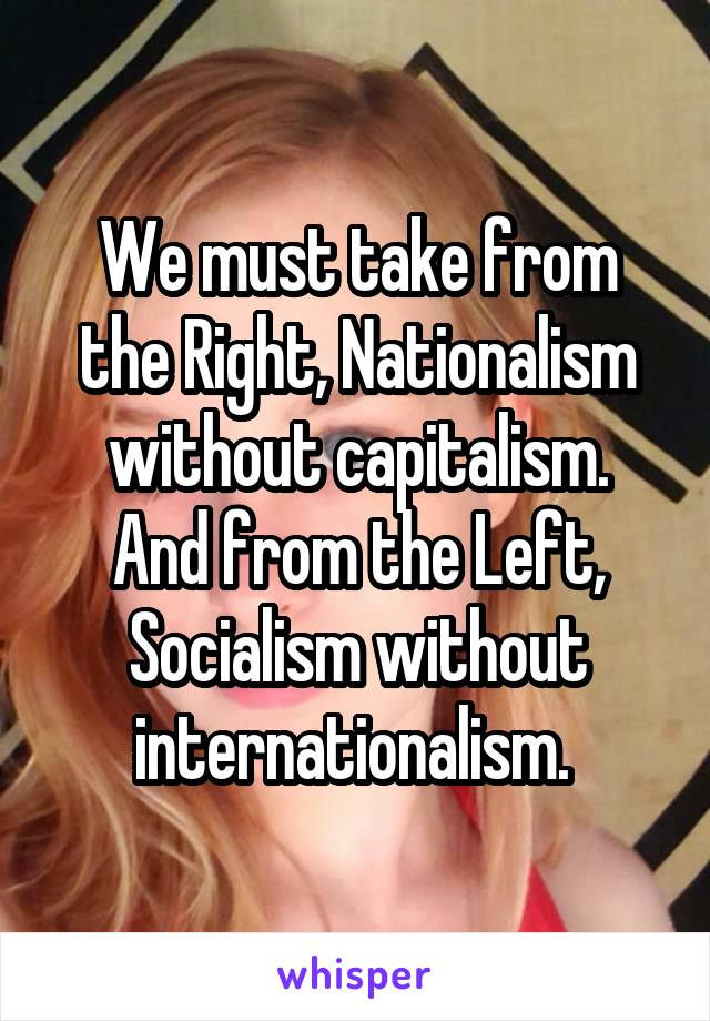 We must take from the Right, Nationalism without capitalism. And from the Left, Socialism without internationalism.