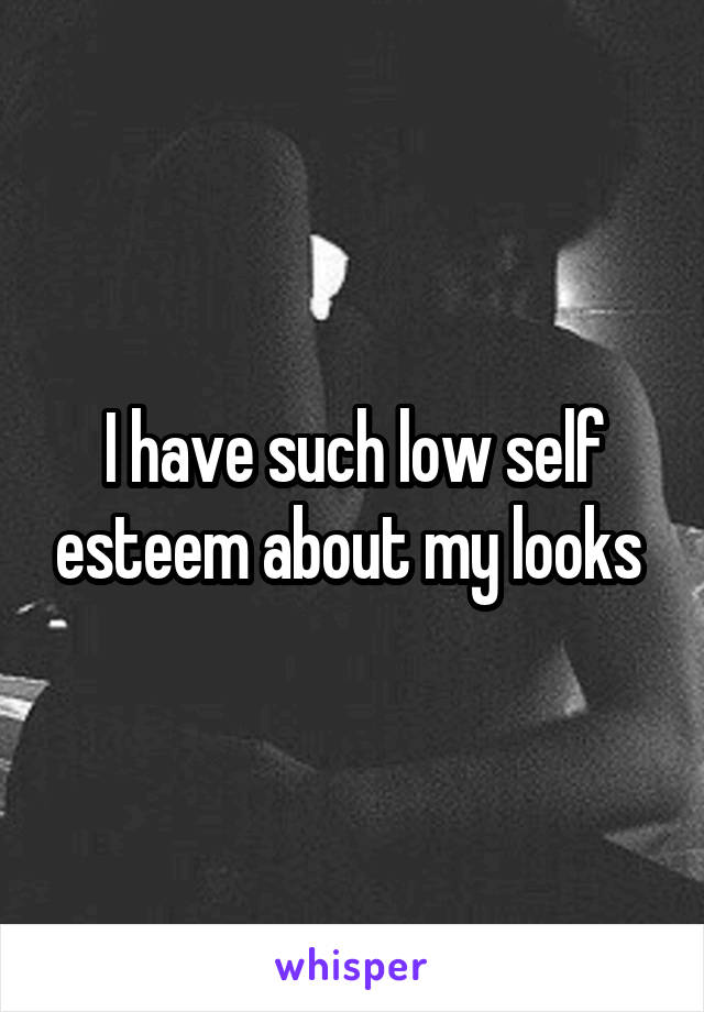 I have such low self esteem about my looks