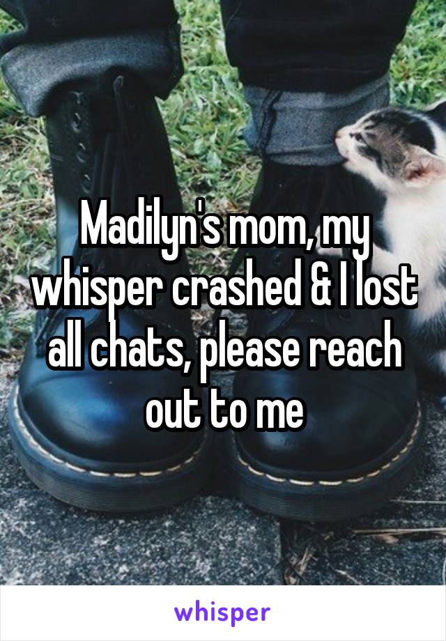 Madilyn's mom, my whisper crashed & I lost all chats, please reach out to me