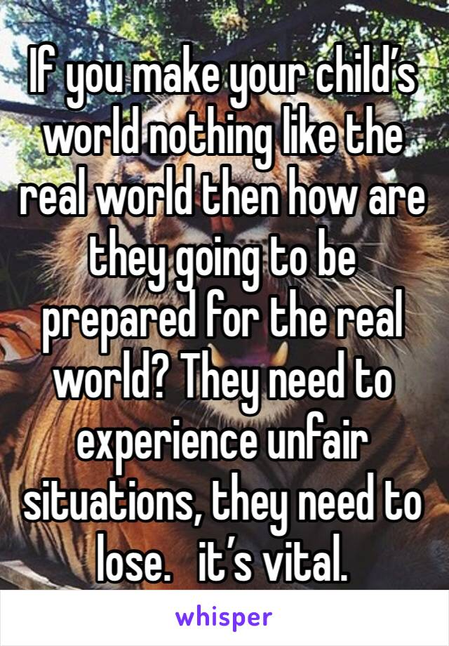 If you make your child's world nothing like the real world then how are they going to be prepared for the real world? They need to experience unfair situations, they need to lose.   it's vital.