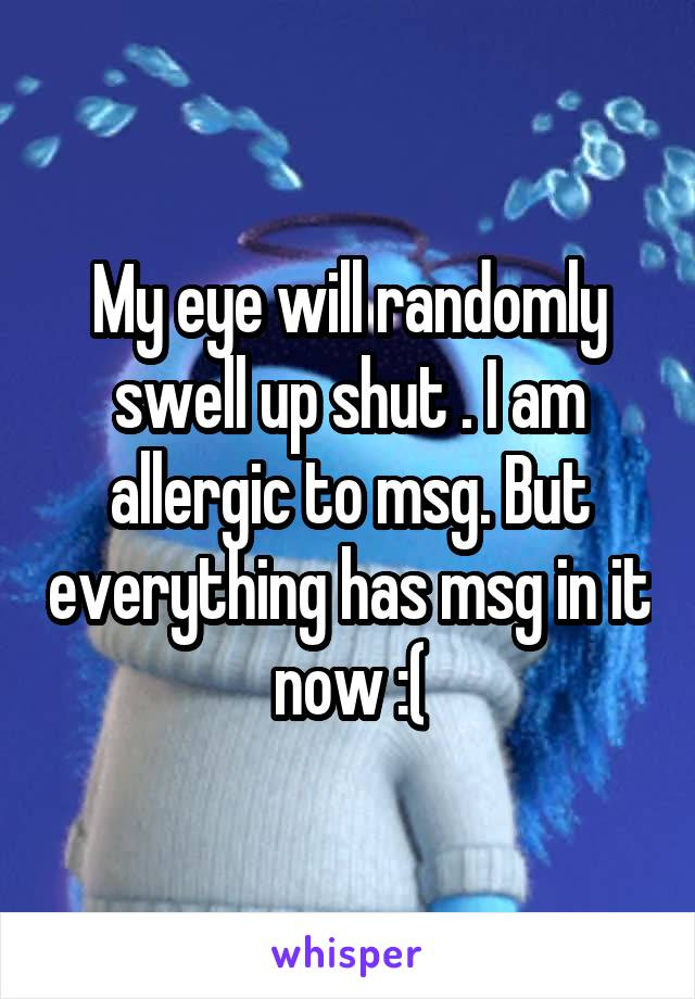 My eye will randomly swell up shut . I am allergic to msg. But everything has msg in it now :(