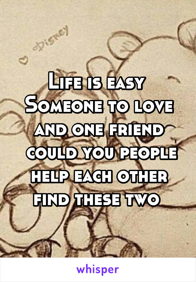 Life is easy  Someone to love and one friend  could you people help each other find these two