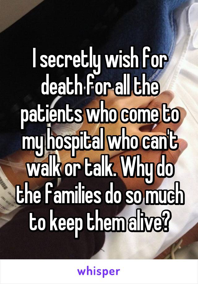 I secretly wish for death for all the patients who come to my hospital who can't walk or talk. Why do the families do so much to keep them alive?