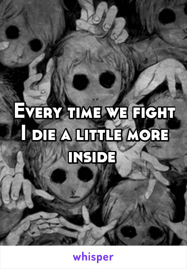 Every time we fight I die a little more inside