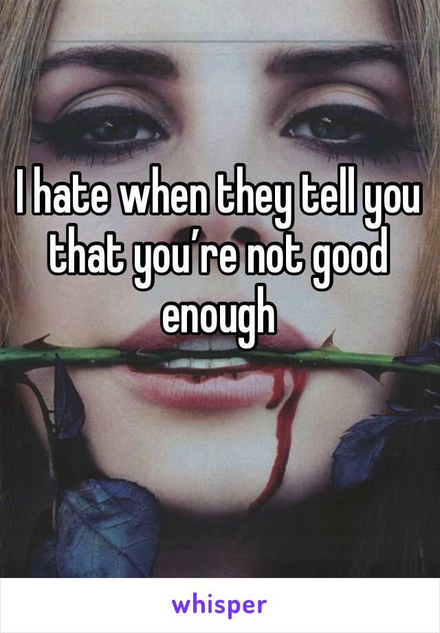 I hate when they tell you that you're not good enough