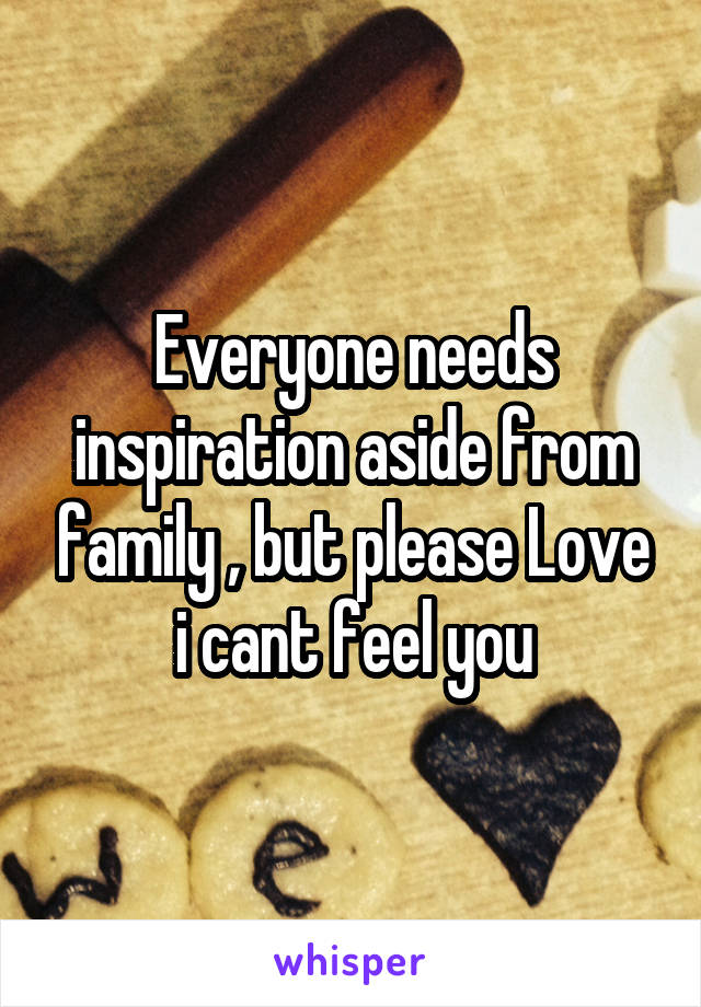 Everyone needs inspiration aside from family , but please Love i cant feel you