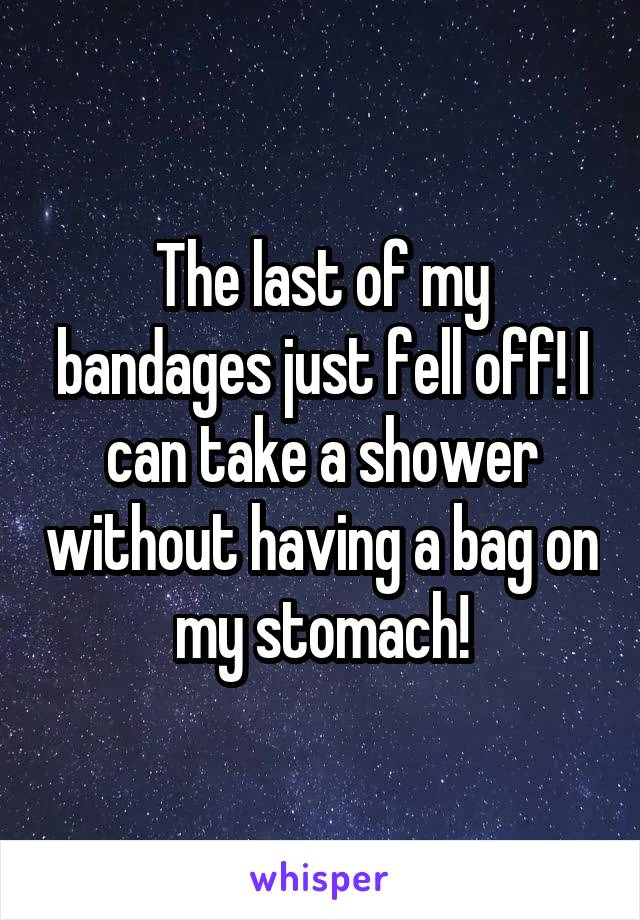 The last of my bandages just fell off! I can take a shower without having a bag on my stomach!