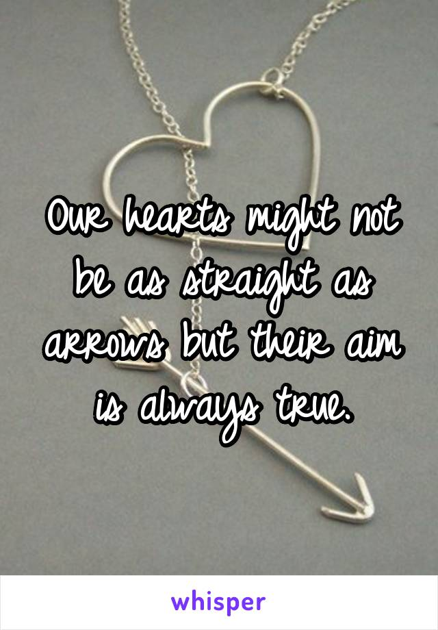 Our hearts might not be as straight as arrows but their aim is always true.