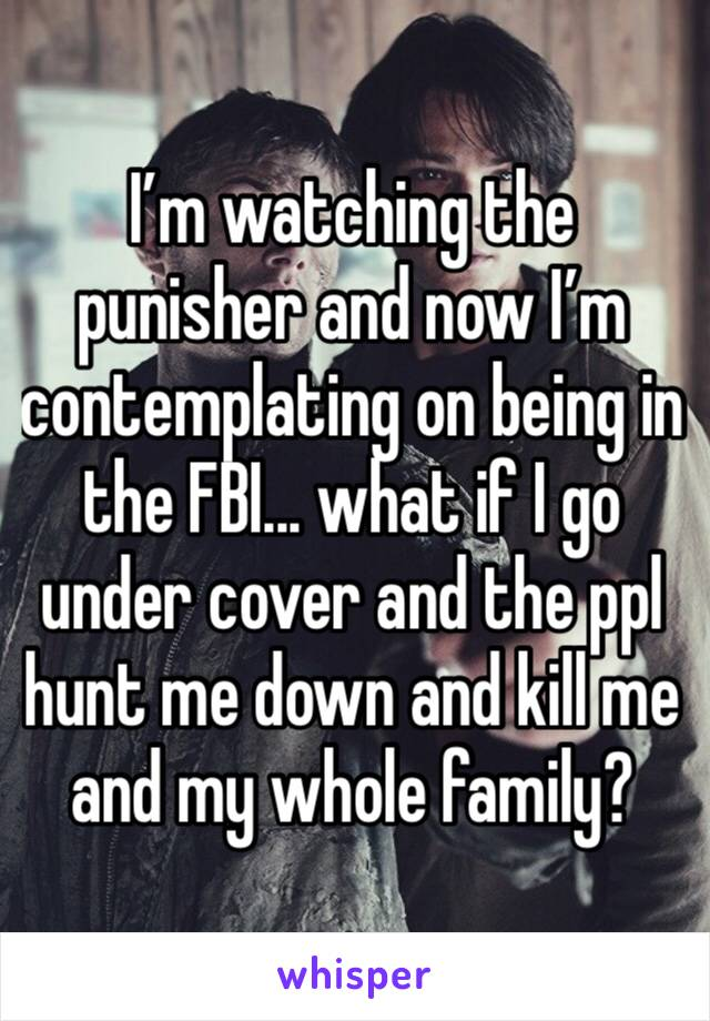 I'm watching the punisher and now I'm contemplating on being in the FBI... what if I go under cover and the ppl hunt me down and kill me and my whole family?