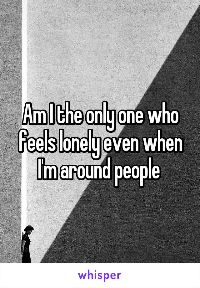 Am I the only one who feels lonely even when I'm around people