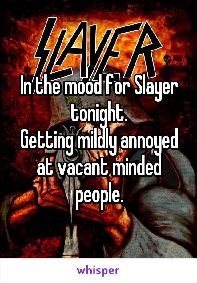 In the mood for Slayer tonight. Getting mildly annoyed at vacant minded people.