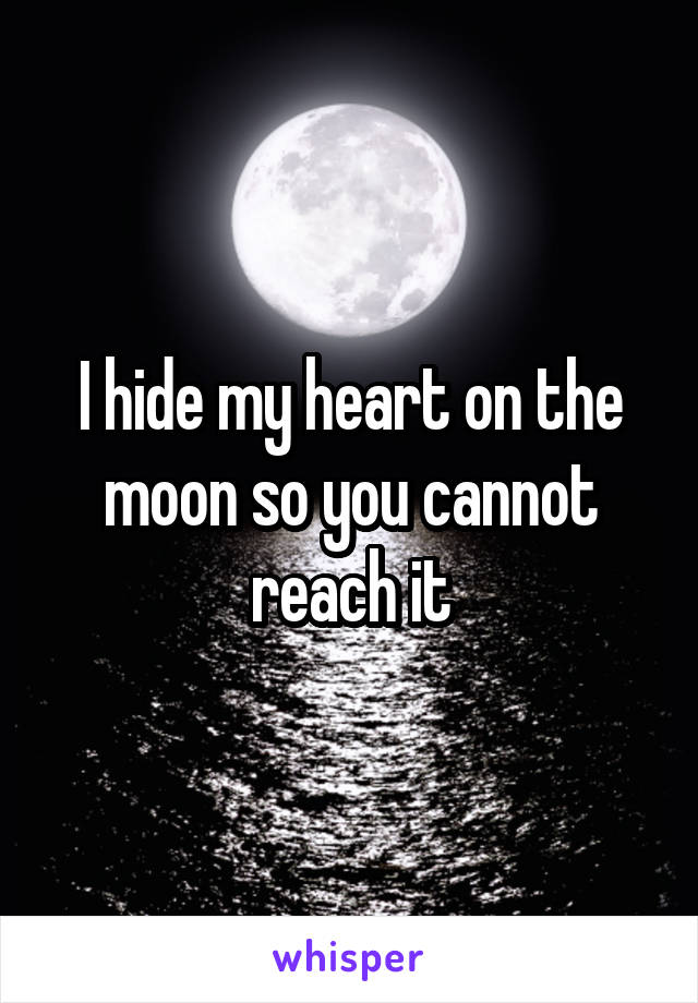 I hide my heart on the moon so you cannot reach it