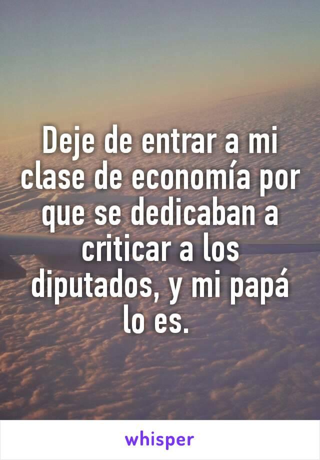 Deje de entrar a mi clase de economía por que se dedicaban a criticar a los diputados, y mi papá lo es.