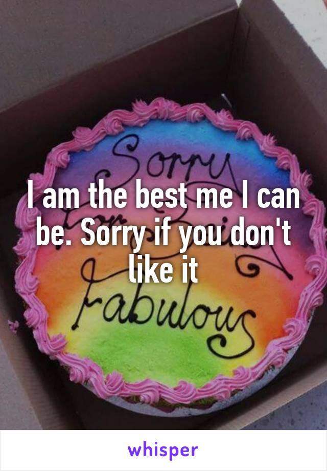 I am the best me I can be. Sorry if you don't like it
