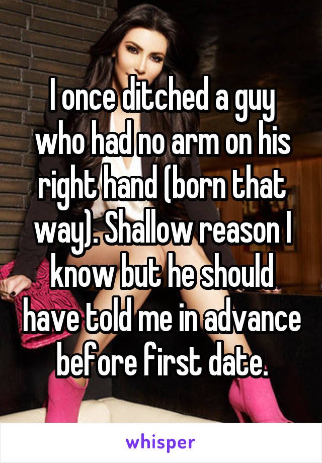 I once ditched a guy who had no arm on his right hand (born that way). Shallow reason I know but he should have told me in advance before first date.
