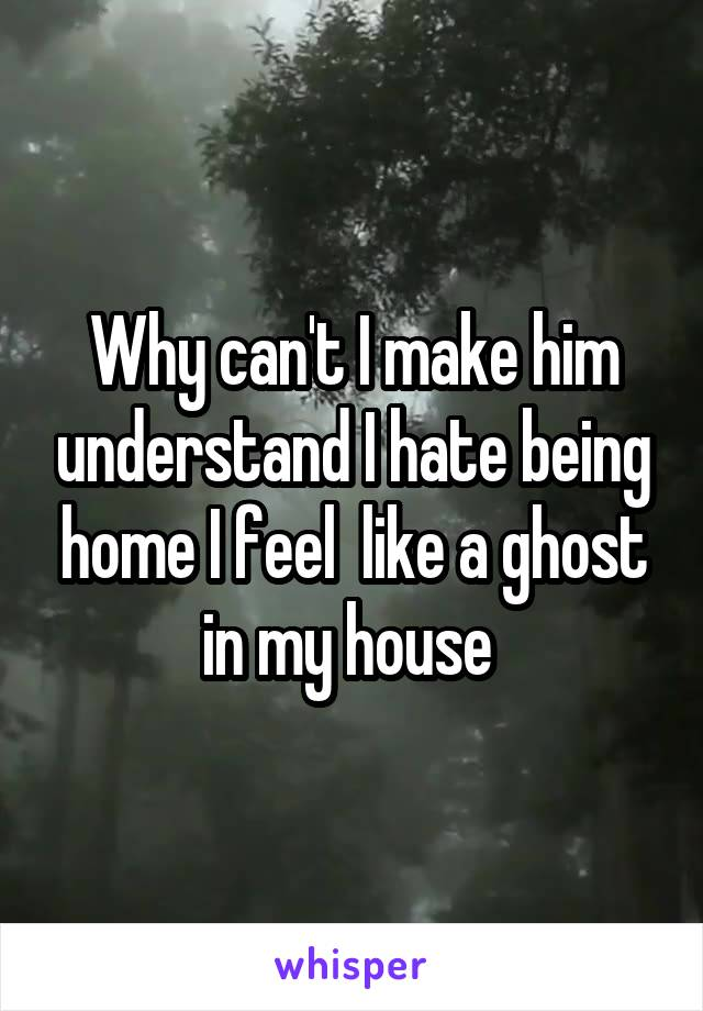 Why can't I make him understand I hate being home I feel  like a ghost in my house