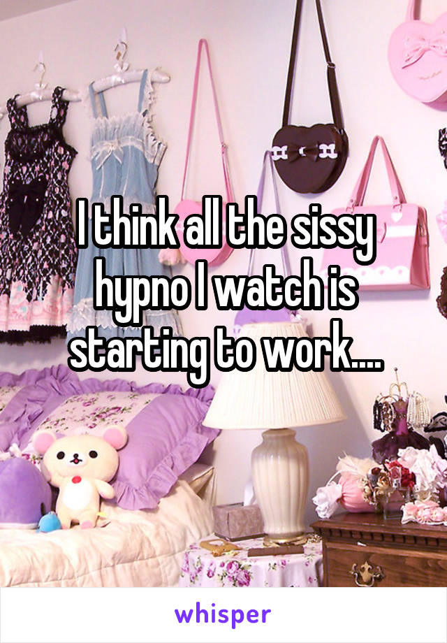 I think all the sissy hypno I watch is starting to work....