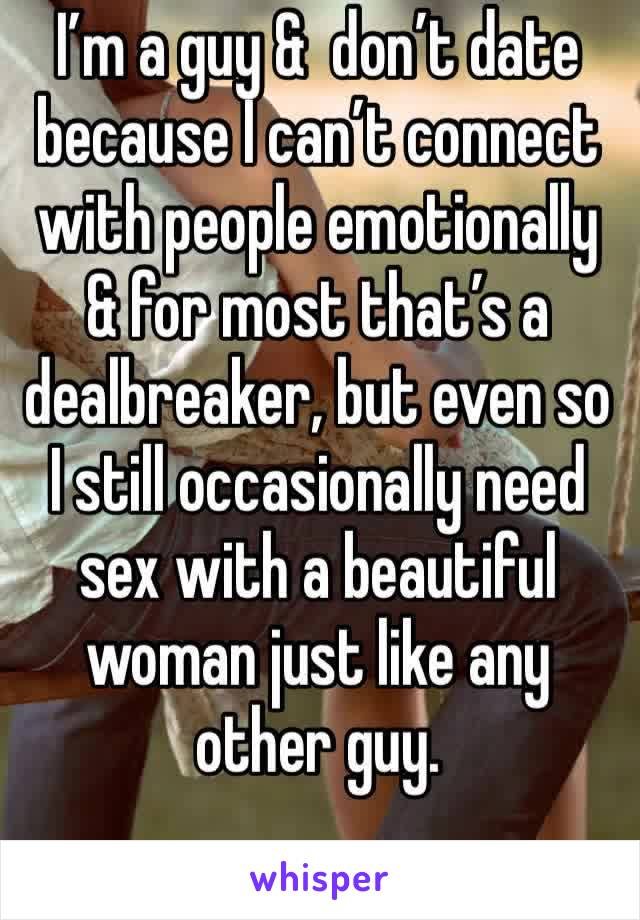 I'm a guy &  don't date because I can't connect with people emotionally & for most that's a dealbreaker, but even so I still occasionally need sex with a beautiful woman just like any other guy.