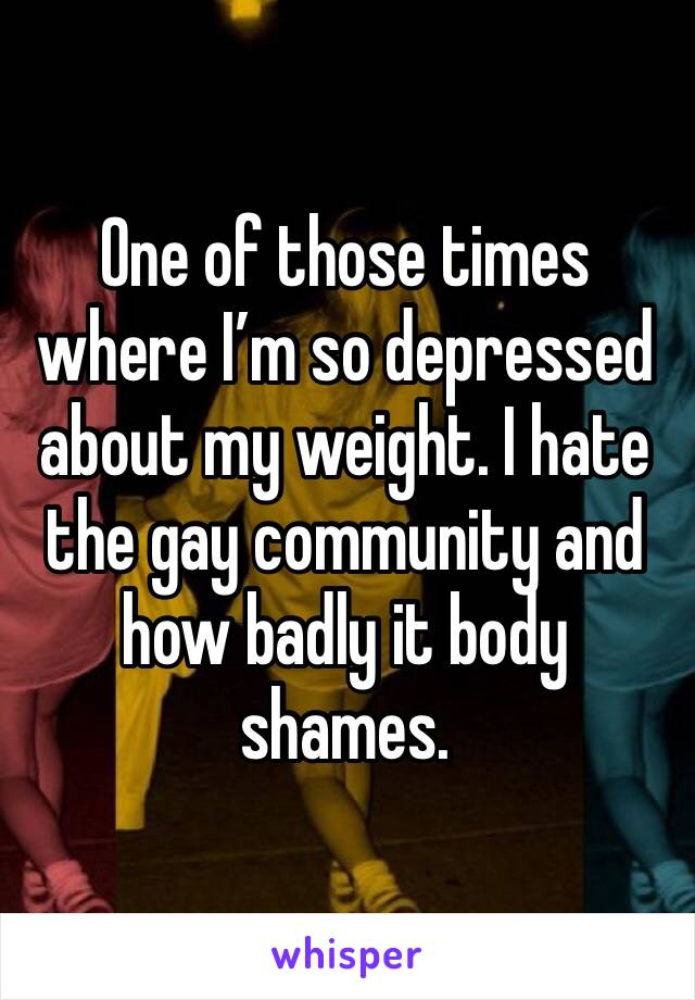 One of those times where I'm so depressed about my weight. I hate the gay community and how badly it body shames.