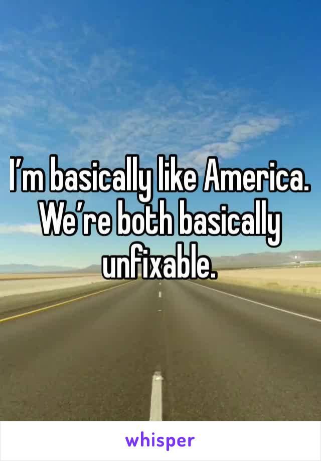 I'm basically like America. We're both basically unfixable.