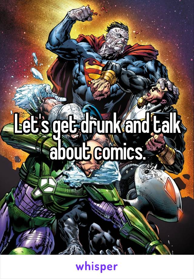 Let's get drunk and talk about comics.