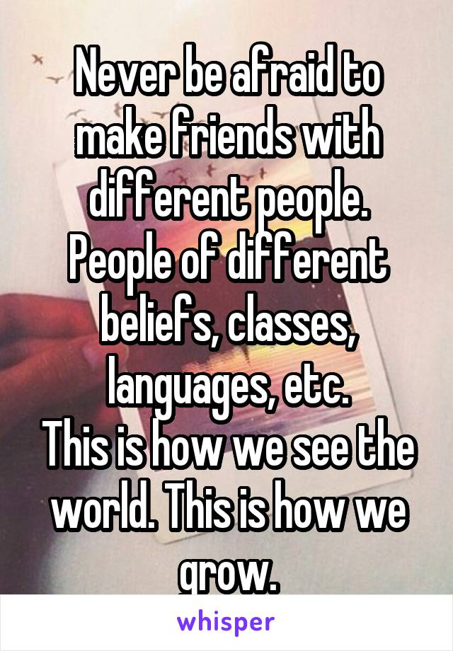 Never be afraid to make friends with different people. People of different beliefs, classes, languages, etc. This is how we see the world. This is how we grow.