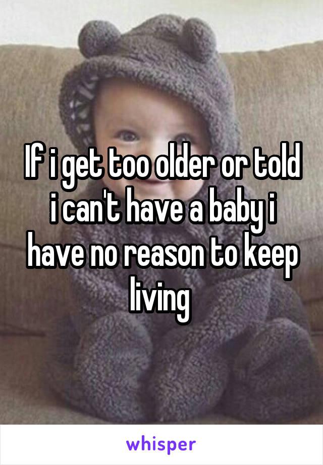 If i get too older or told i can't have a baby i have no reason to keep living
