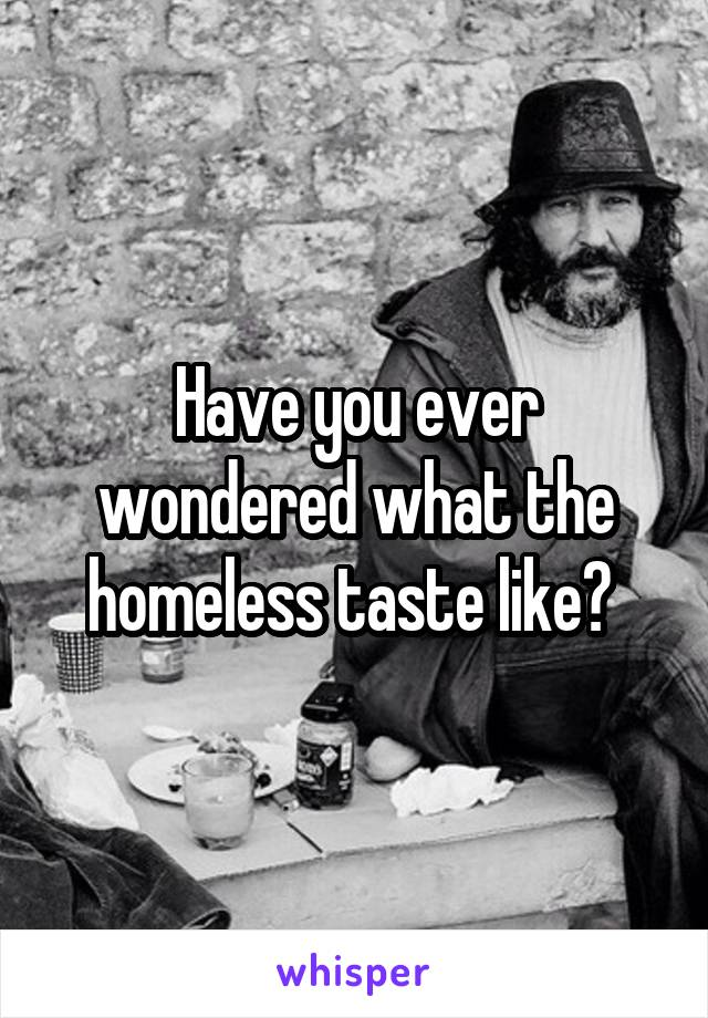 Have you ever wondered what the homeless taste like?