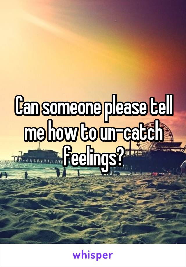 Can someone please tell me how to un-catch feelings?