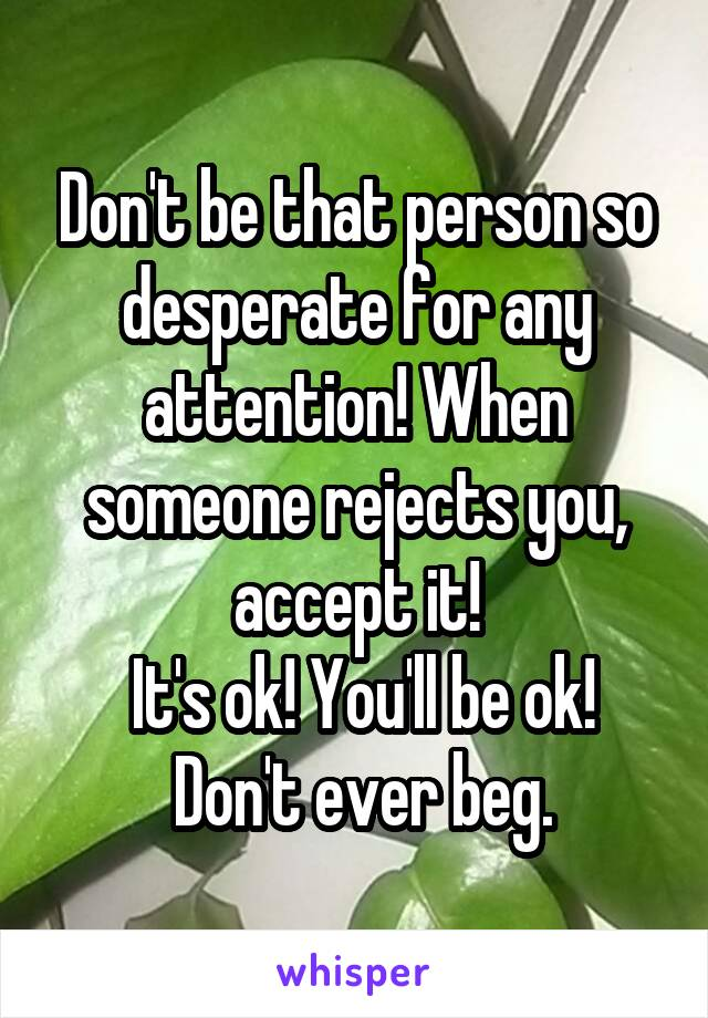 Don't be that person so desperate for any attention! When someone rejects you, accept it!  It's ok! You'll be ok!  Don't ever beg.