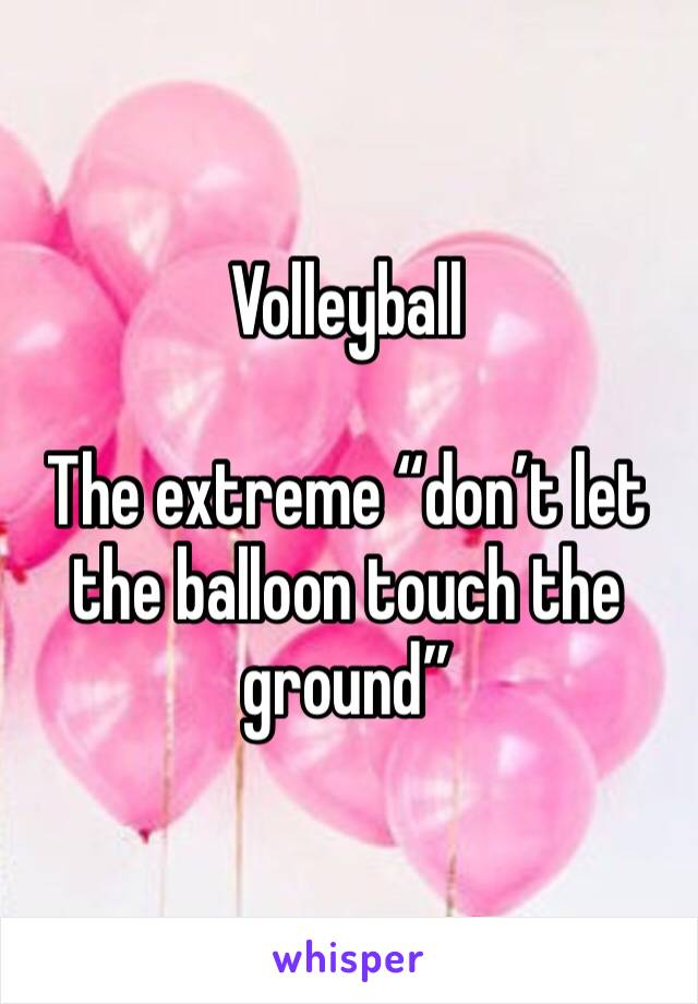 "Volleyball  The extreme ""don't let the balloon touch the ground"""