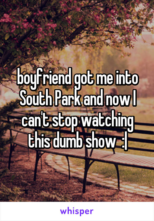 boyfriend got me into South Park and now I can't stop watching this dumb show  :|