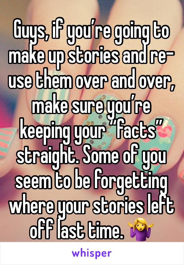 """Guys, if you're going to make up stories and re-use them over and over, make sure you're keeping your """"facts"""" straight. Some of you seem to be forgetting where your stories left off last time. 🤷♀️"""