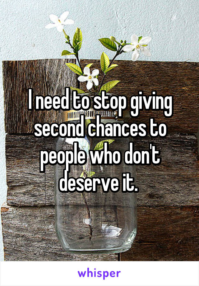 I need to stop giving second chances to people who don't deserve it.